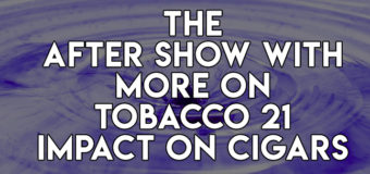 The After Show With More On Tobacco 21 Impact on Cigars