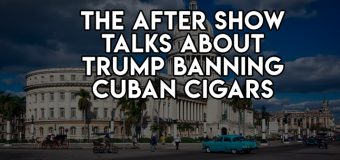 The After Show Talks About Trump Banning Cuban Cigars